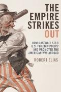 The Empire Strikes Out: How Baseball Sold U.S. Foreign Policy and Promoted the American Way ...