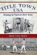 Title Town, USA : Boxing in Canastota, New York