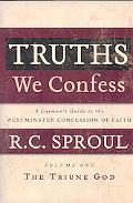 Truths We Confess: Volume 1, the Triune God: A LaymanS Guide to the Westminster Confession o...