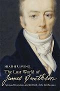 Lost World of James Smithson Science, Revolution, and the Birth of the Smithsonian