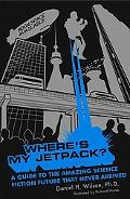 Where's My Jetpack? A Guide to the Amazing Science Fiction Future That Never Arrived