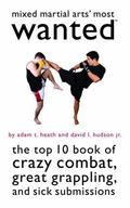 Mixed Martial Arts' Most Wanted: The Top 10 Book of Crazy Combat, Great Grappling, and Sick ...