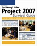 Microsoft Office Project 2007 Survival Guide The Go-to Resource for Stumped and Struggling N...