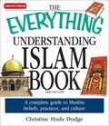 Everything Understanding Islam Book: A complete guide to Muslim beliefs, practices, and Culture
