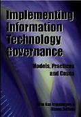 Implementing Information Technology Governance Models, Practices and Cases