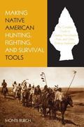 Making Native American Hunting, Fighting, and Survival Tools The Complete Guide to Making an...