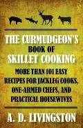 Curmudgeon's Book of Skillet Cooking : More Than 101 Easy Recipes for Jackleg Cooks, One-Arm...
