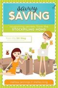 Savvy Saving : Couponing Secrets from the Stockpiling Moms