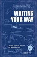 Writing Your Way : Creating a Writing Process That Works for You