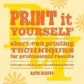 Print It Yourself : Short-Run Printing Techniques for Professional Results