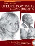 How To Draw Lifelike Portraits From Photographs Revised: 20 step-by-step demonstrations with...