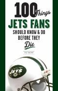 100 Things Jets Fans Should Know and Do Before They Die