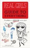 Real Girls Guide to Everything: That Makes it Awesome to Be a Girl