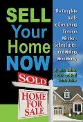 Sell Your Home Now: The Complete Guide to Overcoming Common Mistakes, Selling Faster, and Ma...