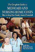 Complete Guide to Medicaid and Nursing Home Costs: How to Keep Your Family Assets Protected-...