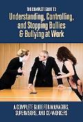 Complete Guide to Understanding, Controlling, and Stopping Bullies and Bullying at Work