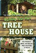 The Complete Guide to Building Your Own Tree House: For Parents and Adults Who Are Kids at H...