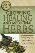 Complete Guide to Growing Healing and Medicinal Herbs : Everything You Need to Know Explaine...