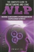 Complete Guide to Understanding and Using NLP : Neuro-Linguistic Programming Explained Simply