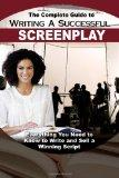 Complete Guide to Writing a Successful Screenplay: Everything You Need to Know to Write and ...