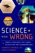Science Was Wrong: Startling Truths About Cures, Theories, and Inventions They Declared Impo...