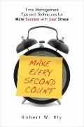 Make Every Second Count : Time Management Tips and Techniques for More Success with Less Stress