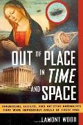 Out of Place in Time and Space : Inventions, Beliefs, and Artistic Anomalies That Were Impos...