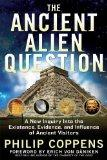 The Ancient Alien Question: A New Inquiry Into the Existence, Evidence, and Influence of Anc...