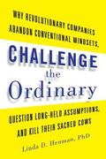 Challenge the Ordinary : Why Revolutionary Companies Abandon Conventional Mindsets, Question...