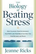 Biology of Beating Stress : How Changing Your Environment, Your Body, and Your Brain Can Hel...