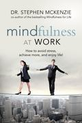 Mindfulness at Work : How to Avoid Stress, Achieve More, and Enjoy Life!