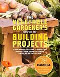 The Vegetable Gardener's Book of Building Projects: 39 Indispensable Projects to Increase th...