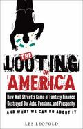 The Looting of America: How the Game of Fantasy Finance Destroyed Our Jobs, Pensions, and Pr...