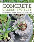 Concrete Garden Projects : Easy and Inexpensive Containers, Furniture, Water Features and More