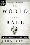 World Is a Ball : The Joy, Madness and Meaning of Soccer