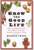 Grow the Good Life: Why a Vegetable Garden Will Make You Happy, Healthy, Wealthy, and Wise