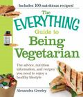 Everything Guide to Being Vegetarian: The advice, nutrition information, and recipes you nee...