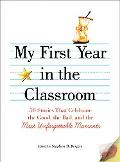 My First Year in the Classroom: 50 Stories That Celebrate the Good, the Bad, and the Most Un...