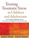 Treating Traumatic Stress in Children and Adolescents: How to Foster Resilience through Atta...