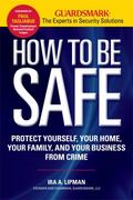 How to Be Safe : Survival Tactics to Protect Yourself, Your Home, Your Business and Your Family