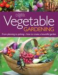 Vegetable Gardening : From Planting to Picking--the Complete Guide to Creating a Bountiful G...