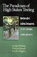 Paradoxes of High Stakes Testing: How They Affect Students, Their Parents, Teachers, Princip...