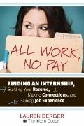 All Work, No Pay : Finding an Internship, Building Your Resume, Making Connections, and Gain...