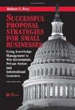 Successful Proposal Strategies for Small Businesses : Using Knowledge Management to Win Gove...