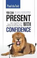 You Can Present With Confidence: How to Speak Like a Pro, Dazzle Your Audience, and Get the ...