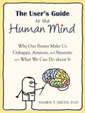 The User's Guide to the Human Mind: Why Our Brains Make Us Unhappy, Anxious, and Neurotic an...