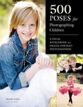 500 Poses for Photographing Children : A Visual Sourcebook for Digital Portrait Photographers