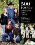 500 Poses for Photographing Group Portraits : A Visual Sourcebook for Digital Portrait Photo...