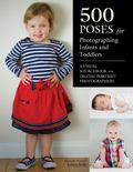 500 Poses for Photographing Infants and Toddlers : A Visual Sourcebook for Digital Portrait ...