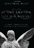 In the Shadow of His Wings: The Pastoral Ministry of Angels: Yesterday, Today, and for Heaven